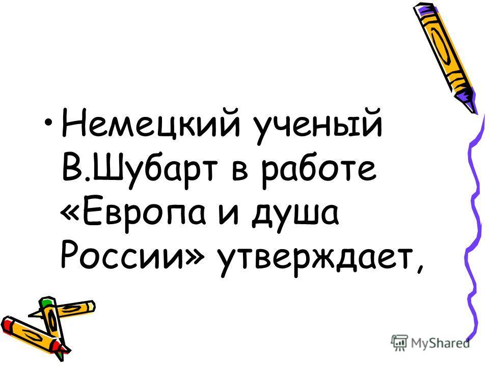 Немецкий ученый В.Шубарт в работе «Европа и душа России» утверждает,