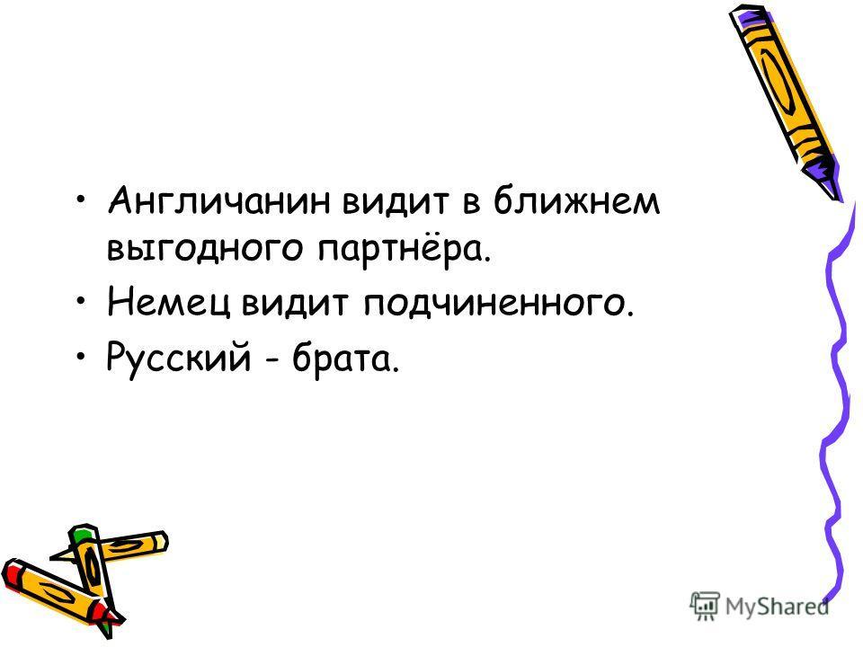 Англичанин видит в ближнем выгодного партнёра. Немец видит подчиненного. Русский - брата.