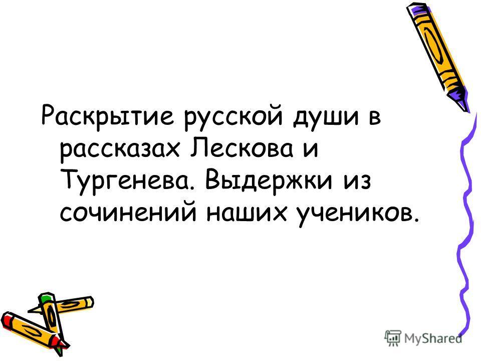 Раскрытие русской души в рассказах Лескова и Тургенева. Выдержки из сочинений наших учеников.