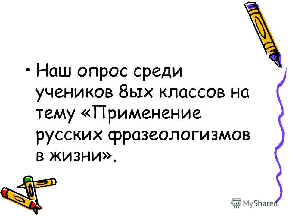 Наш опрос среди учеников 8ых классов на тему «Применение русских фразеологизмов в жизни».