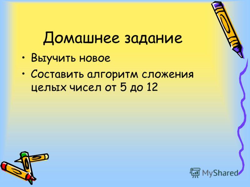 Домашнее задание Выучить новое Составить алгоритм сложения целых чисел от 5 до 12