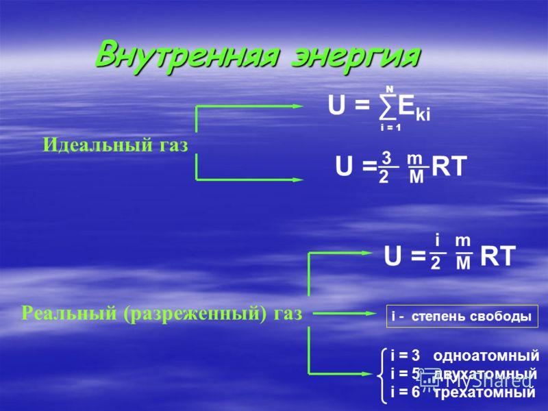Внутренняя энергия Идеальный газ U = E ki N i = 1 U = RT 3 m 2 M i - степень свободы Реальный (разреженный) газ U = RT i m 2 M i = 3 одноатомный i = 5 двухатомный i = 6 трехатомный