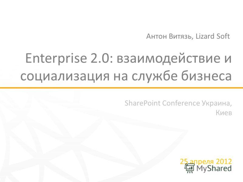 SharePoint Conference Украина, Киев 25 апреля 2012 Enterprise 2.0: взаимодействие и социализация на службе бизнеса Антон Витязь, Lizard Soft