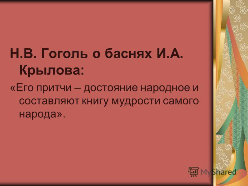 Н.В. Гоголь о баснях И.А. Крылова: «Его притчи – достояние народное и составляют книгу мудрости самого народа».