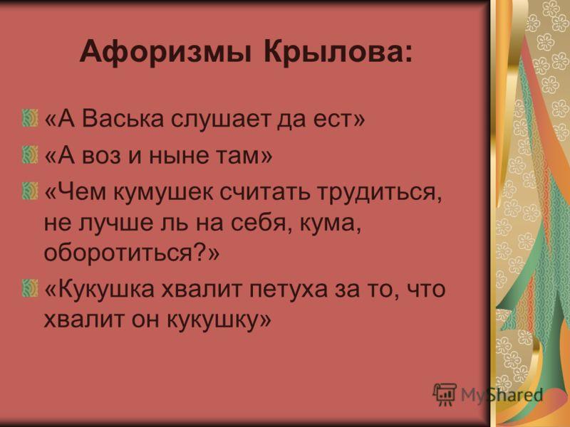 Афоризмы Крылова: «А Васька слушает да ест» «А воз и ныне там» «Чем кумушек считать трудиться, не лучше ль на себя, кума, оборотиться?» «Кукушка хвалит петуха за то, что хвалит он кукушку»
