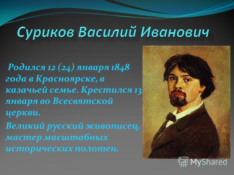 Родился 12 (24) января 1848 года в Красноярске, в казачьей семье. Крестился 13 января во Всесвятской церкви. Великий русский живописец, мастер масштабных исторических полотен.