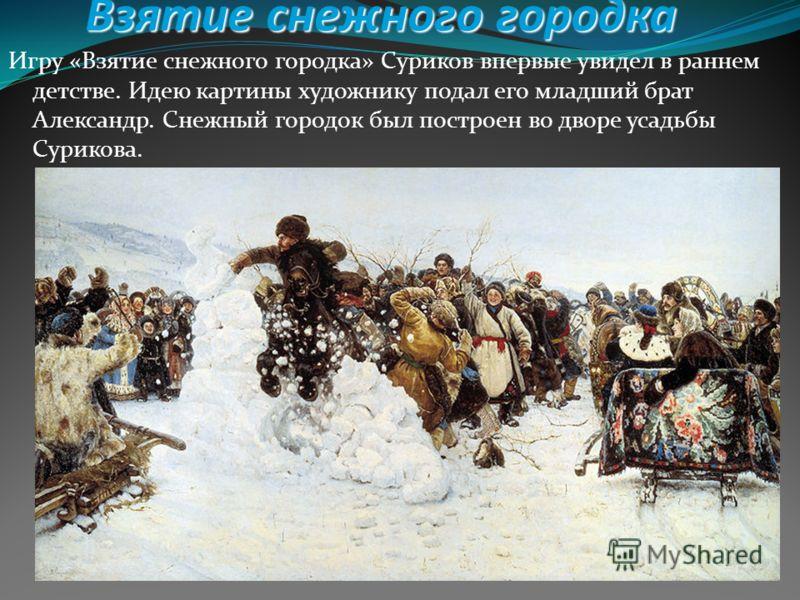 Взятие снежного городка Игру «Взятие снежного городка» Суриков впервые увидел в раннем детстве. Идею картины художнику подал его младший брат Александр. Снежный городок был построен во дворе усадьбы Сурикова.