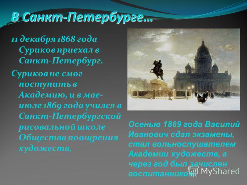 В Санкт-Петербурге… 11 декабря 1868 года Суриков приехал в Санкт-Петербург. Суриков не смог поступить в Академию, и в мае- июле 1869 года учился в Санкт-Петербургской рисовальной школе Общества поощрения художеств. Осенью 1869 года Василий Иванович с