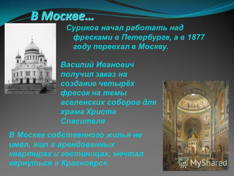 В Москве… Суриков начал работать над фресками в Петербурге, а в 1877 году переехал в Москву. В Москве собственного жилья не имел, жил в арендованных квартирах и гостиницах, мечтал вернуться в Красноярск. Василий Иванович получил заказ на создание чет