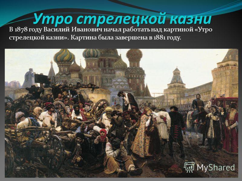 Утро стрелецкой казни В 1878 году Василий Иванович начал работать над картиной «Утро стрелецкой казни». Картина была завершена в 1881 году.