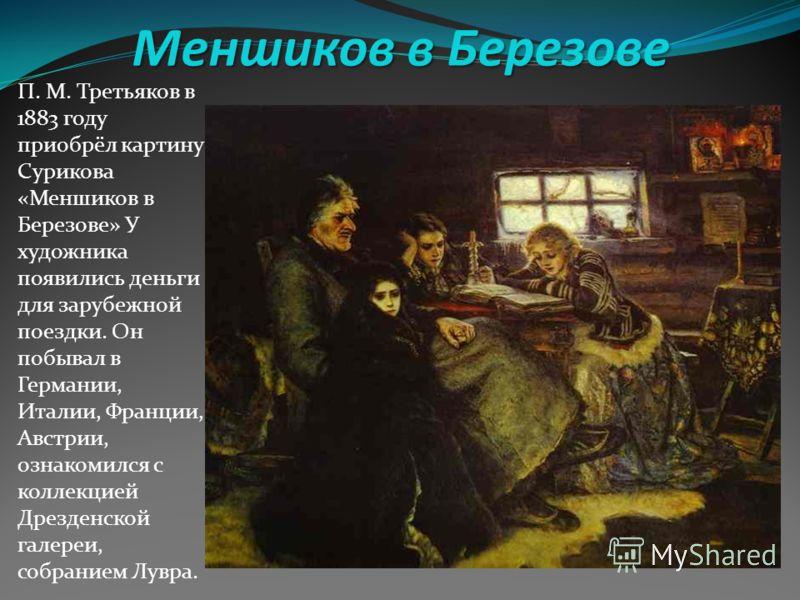 Меншиков в Березове П. М. Третьяков в 1883 году приобрёл картину Сурикова «Меншиков в Березове» У художника появились деньги для зарубежной поездки. Он побывал в Германии, Италии, Франции, Австрии, ознакомился с коллекцией Дрезденской галереи, собран