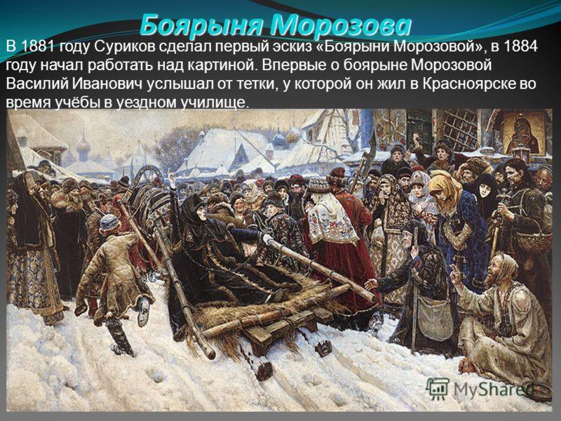 Боярыня Морозова В 1881 году Суриков сделал первый эскиз «Боярыни Морозовой», в 1884 году начал работать над картиной. Впервые о боярыне Морозовой Василий Иванович услышал от тетки, у которой он жил в Красноярске во время учёбы в уездном училище.
