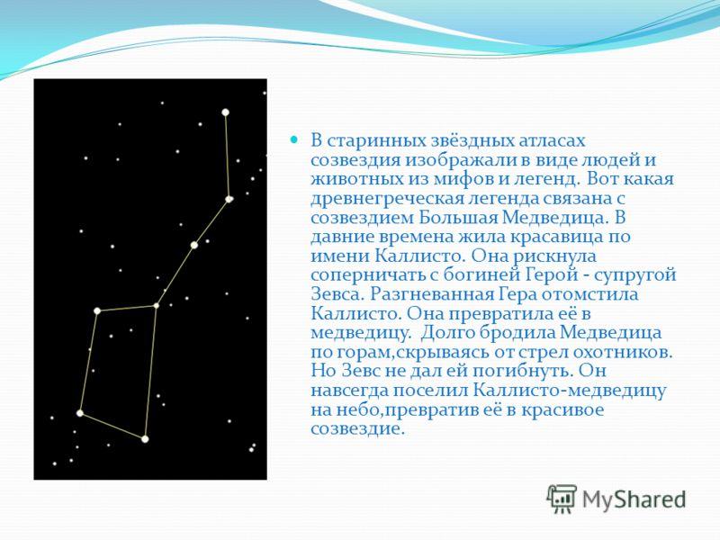 В старинных звёздных атласах созвездия изображали в виде людей и животных из мифов и легенд. Вот какая древнегреческая легенда связана с созвездием Большая Медведица. В давние времена жила красавица по имени Каллисто. Она рискнула соперничать с богин