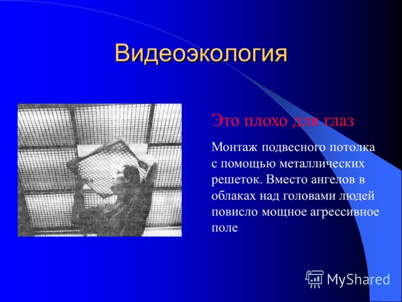 Видеоэкология Это плохо для глаз Монтаж подвесного потолка с помощью металлических решеток. Вместо ангелов в облаках над головами людей повисло мощное агрессивное поле