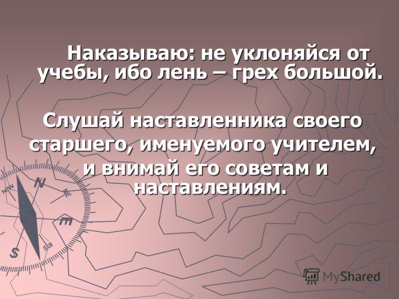 Наказываю: не уклоняйся от учебы, ибо лень – грех большой. Наказываю: не уклоняйся от учебы, ибо лень – грех большой. Слушай наставленника своего старшего, именуемого учителем, и внимай его советам и наставлениям. и внимай его советам и наставлениям.