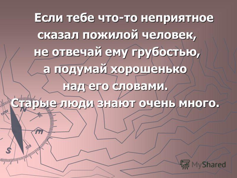 Если тебе что-то неприятное Если тебе что-то неприятное сказал пожилой человек, сказал пожилой человек, не отвечай ему грубостью, не отвечай ему грубостью, а подумай хорошенько над его словами. Старые люди знают очень много.
