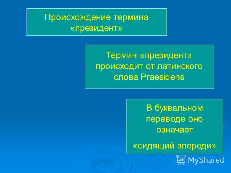 Происхождение термина «президент» Термин «президент» происходит от латинского слова Praesidens В буквальном переводе оно означает «сидящий впереди»
