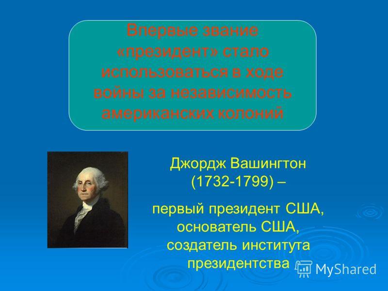 Впервые звание «президент» стало использоваться в ходе войны за независимость американских колоний Джордж Вашингтон (1732-1799) – первый президент США, основатель США, создатель института президентства