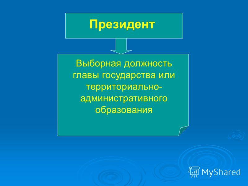 Президент Выборная должность главы государства или территориально- административного образования