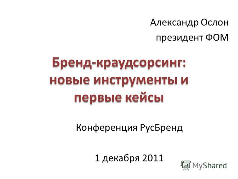 Бренд-краудсорсинг: новые инструменты и первые кейсы Александр Ослон президент ФОМ Конференция РусБренд 1 декабря 2011