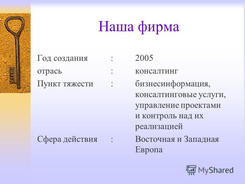 Наша фирма Год создания: 2005 отрась :консалтинг Пункт тяжести :бизнесинформация, консалтинговые услуги, управление проектами и контроль над их реализацией Сфера действия:Восточная и Западная Eвропа