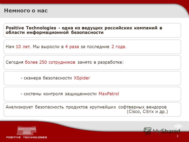 2 Немного о нас Positive Technologies - одна из ведущих российских компаний в области информационной безопасности Сегодня более 250 сотрудников занято в разработке:- сканера безопасности XSpider- системы контроля защищенности MaxPatrolНам 10 лет. Мы
