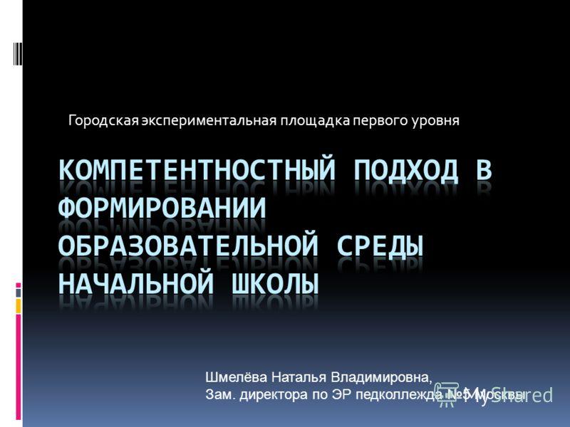 Городская экспериментальная площадка первого уровня Шмелёва Наталья Владимировна, Зам. директора по ЭР педколлежда 5 Москвы