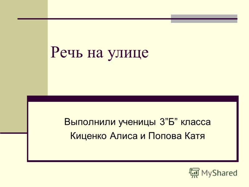Речь на улице Выполнили ученицы 3Б класса Киценко Алиса и Попова Катя