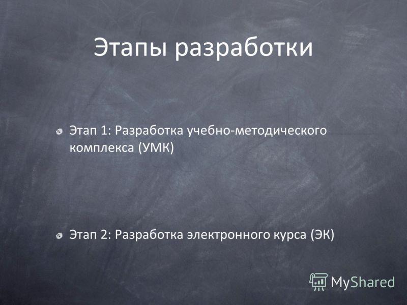 Этапы разработки Этап 1: Разработка учебно-методического комплекса (УМК) Этап 2: Разработка электронного курса (ЭК)