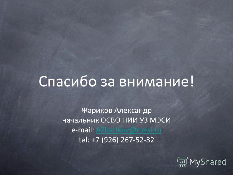 Спасибо за внимание! Жариков Александр начальник ОСВО НИИ УЗ МЭСИ e-mail: AZharikov@mesi.ruAZharikov@mesi.ru tel: +7 (926) 267-52-32