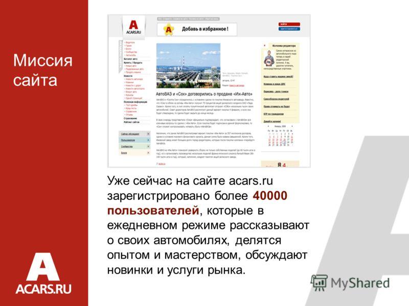 Уже сейчас на сайте acars.ru зарегистрировано более 40000 пользователей, которые в ежедневном режиме рассказывают о своих автомобилях, делятся опытом и мастерством, обсуждают новинки и услуги рынка. Миссия сайта