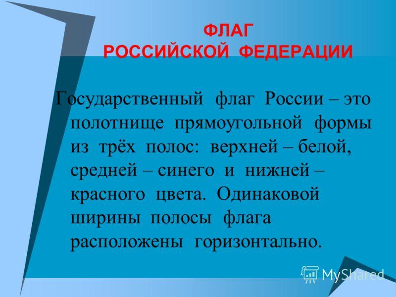 ФЛАГ РОССИЙСКОЙ ФЕДЕРАЦИИ Государственный флаг России – это полотнище прямоугольной формы из трёх полос: верхней – белой, средней – синего и нижней – красного цвета. Одинаковой ширины полосы флага расположены горизонтально.