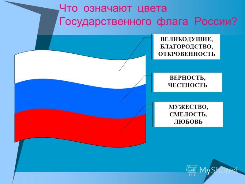 Что означают цвета Государственного флага России? ВЕЛИКОДУШИЕ, БЛАГОРОДСТВО, ОТКРОВЕННОСТЬ ВЕРНОСТЬ, ЧЕСТНОСТЬ МУЖЕСТВО, СМЕЛОСТЬ, ЛЮБОВЬ