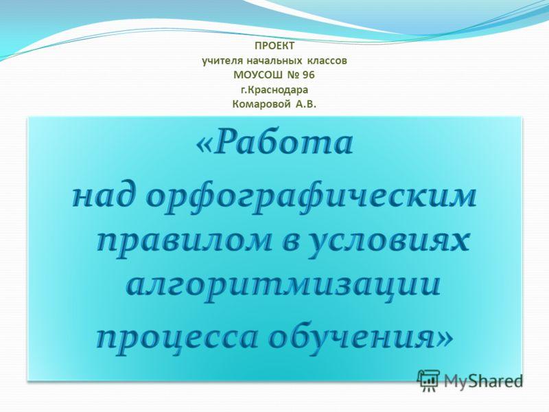 ПРОЕКТ учителя начальных классов МОУСОШ 96 г.Краснодара Комаровой А.В.