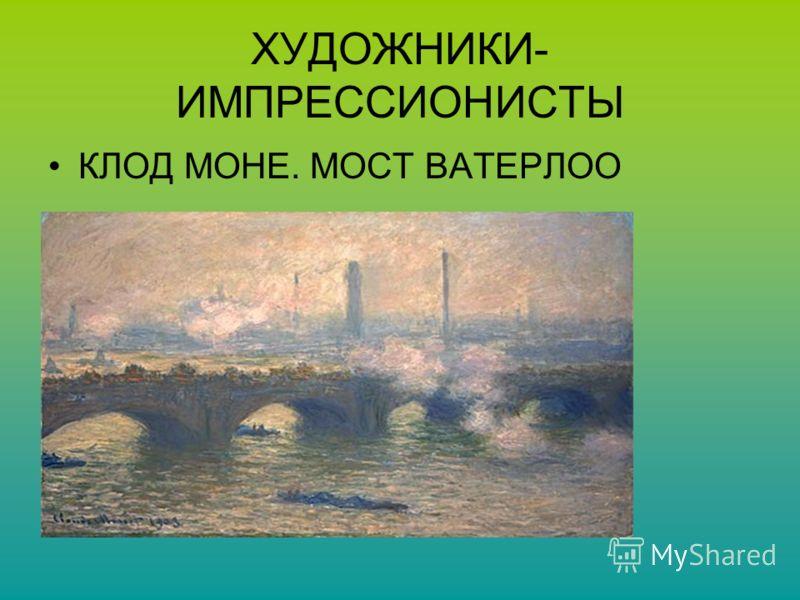 ХУДОЖНИКИ- ИМПРЕССИОНИСТЫ КЛОД МОНЕ. МОСТ ВАТЕРЛОО