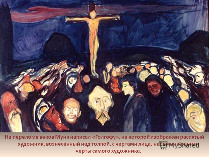 На переломе веков Мунк написал «Голгофу», на которой изображен распятый художник, вознесенный над толпой, с чертами лица, напоминающими черты самого художника..