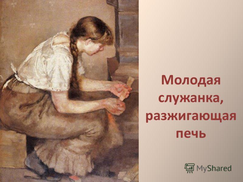Молодая служанка, разжигающая печь