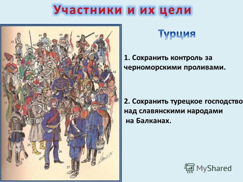 1. Сохранить контроль за черноморскими проливами. 2. Сохранить турецкое господство над славянскими народами на Балканах.