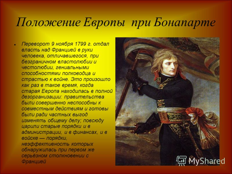 Положение Европы при Бонапарте Переворот 9 ноября 1799 г. отдал власть над Францией в руки человека, отличавшегося, при безграничном властолюбии и честолюбии, гениальными способностями полководца и страстью к войне. Это произошло как раз в такое врем