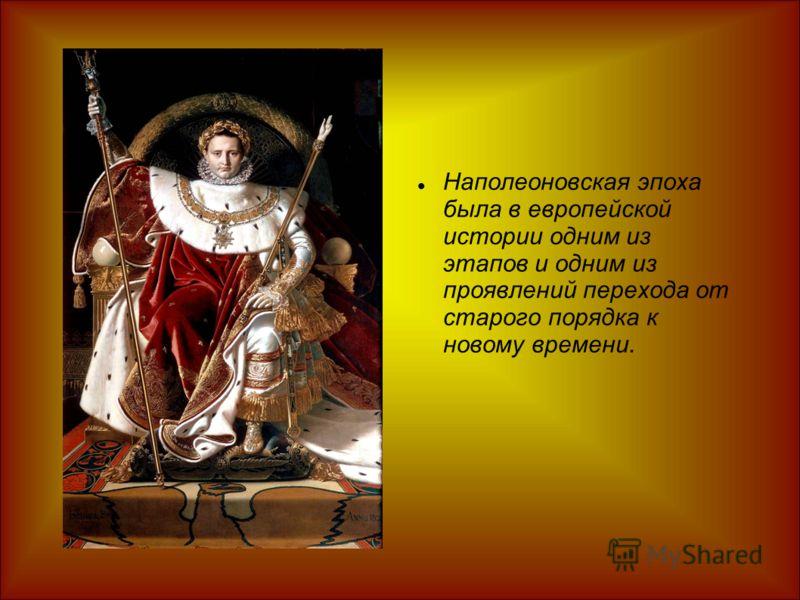 Наполеоновская эпоха была в европейской истории одним из этапов и одним из проявлений перехода от старого порядка к новому времени.