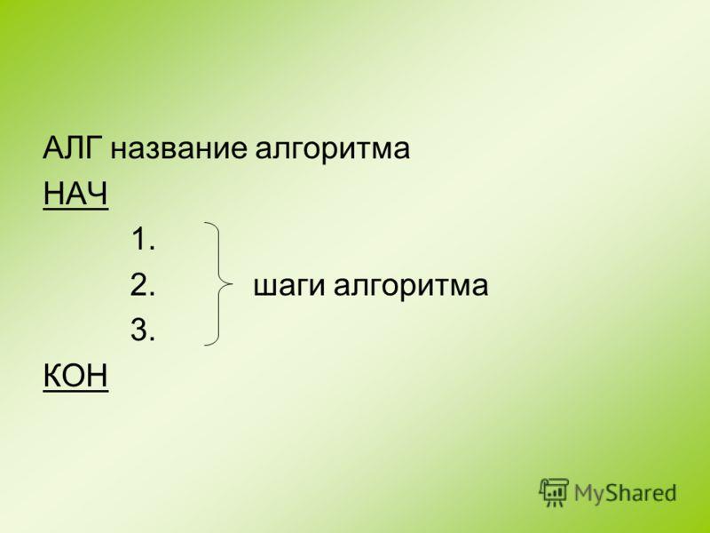 АЛГ название алгоритма НАЧ 1. 2. шаги алгоритма 3. КОН
