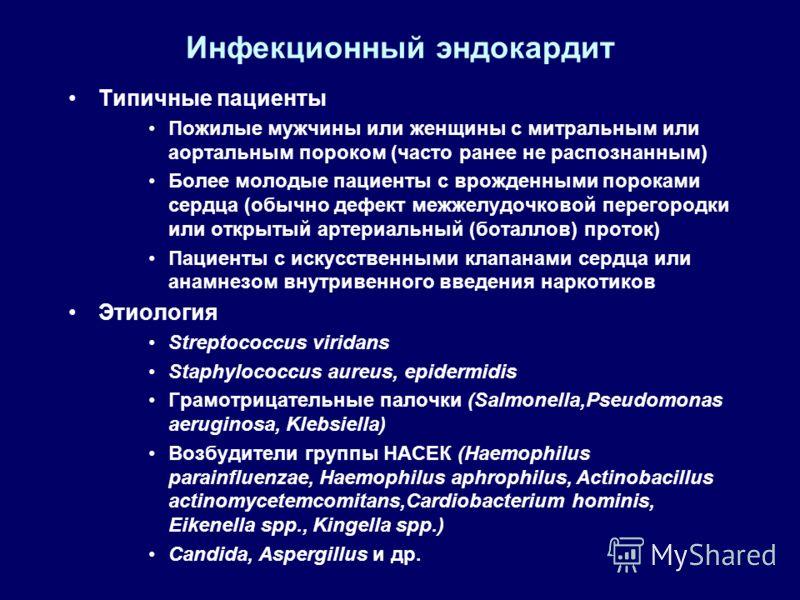 Инфекционный эндокардит Типичные пациенты Пожилые мужчины или женщины с митральным или аортальным пороком (часто ранее не распознанным) Более молодые пациенты с врожденными пороками сердца (обычно дефект межжелудочковой перегородки или открытый артер
