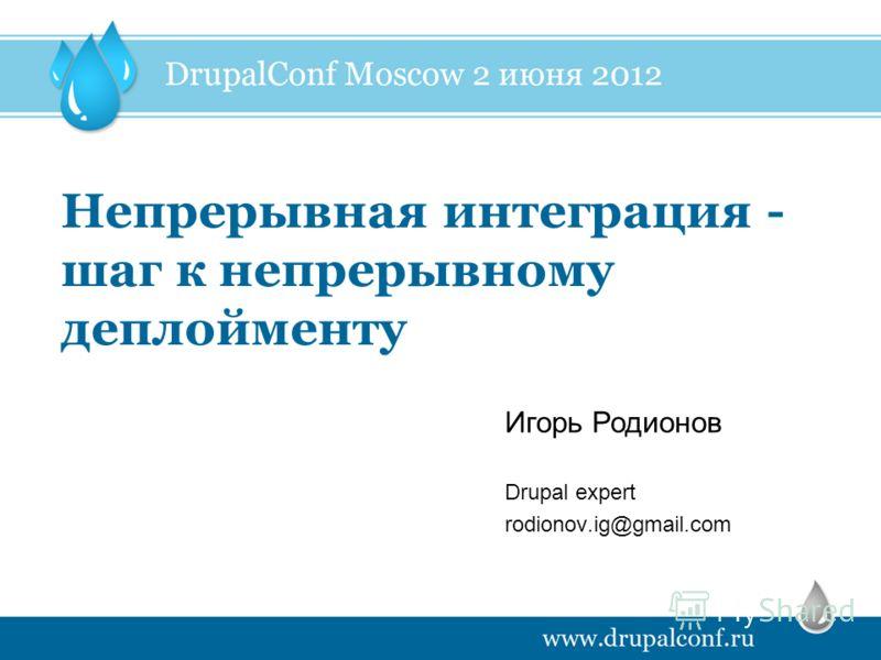 Непрерывная интеграция - шаг к непрерывному деплойменту Drupal expert rodionov.ig@gmail.com Игорь Родионов