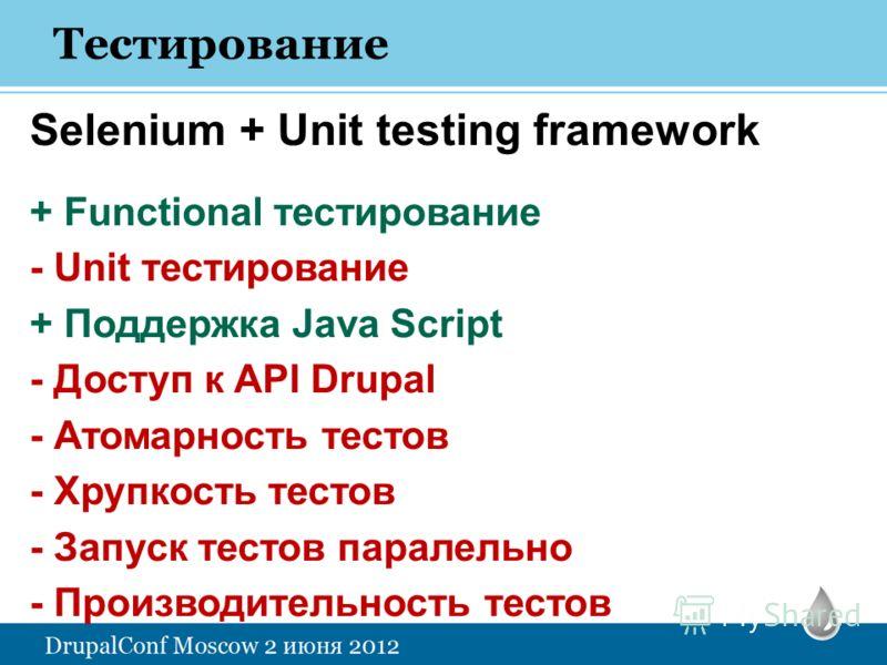 Selenium + Unit testing framework + Functional тестирование - Unit тестирование + Поддержка Java Script - Доступ к API Drupal - Атомарность тестов - Хрупкость тестов - Запуск тестов паралельно - Производительность тестов
