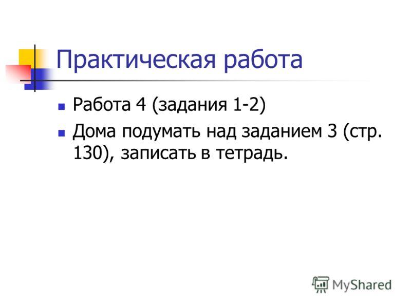 Практическая работа Работа 4 (задания 1-2) Дома подумать над заданием 3 (стр. 130), записать в тетрадь.