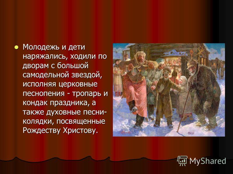 Молодежь и дети наряжались, ходили по дворам с большой самодельной звездой, исполняя церковные песнопения - тропарь и кондак праздника, а также духовные песни- колядки, посвященные Рождеству Христову. Молодежь и дети наряжались, ходили по дворам с бо