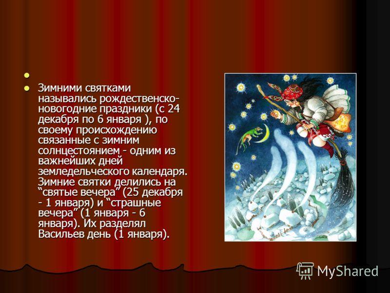Зимними святками назывались рождественско- новогодние праздники (с 24 декабря по 6 января ), по своему происхождению связанные с зимним солнцестоянием - одним из важнейших дней земледельческого календаря. Зимние святки делились на святые вечера (25 д