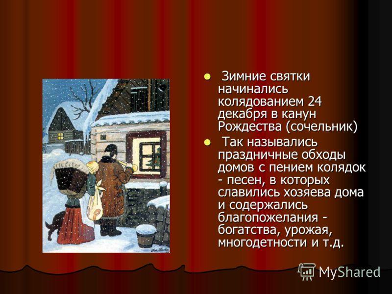 Зимние святки начинались колядованием 24 декабря в канун Рождества (сочельник) Зимние святки начинались колядованием 24 декабря в канун Рождества (сочельник) Так назывались праздничные обходы домов с пением колядок - песен, в которых славились хозяев
