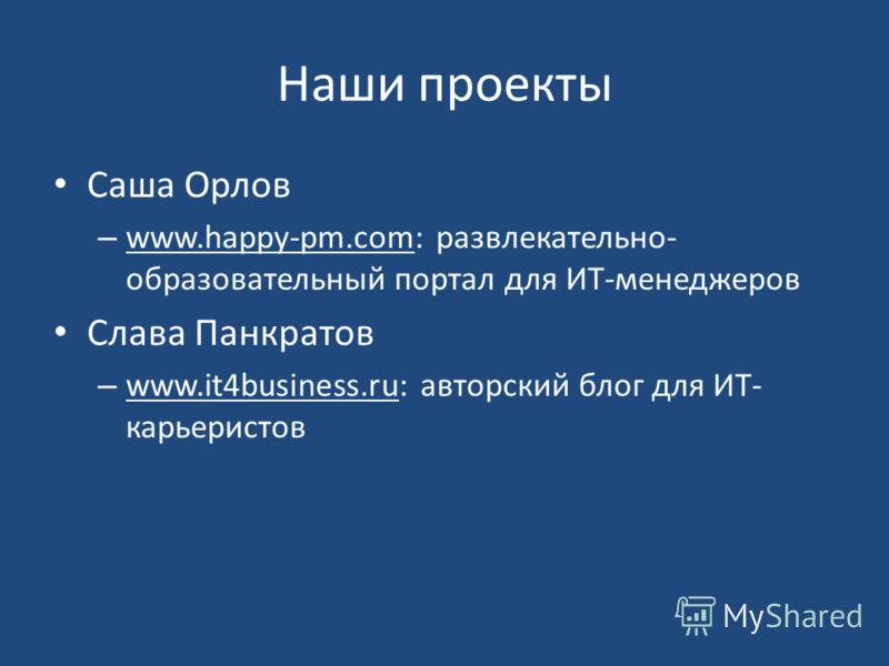 Наши проекты Саша Орлов – www.happy-pm.com: развлекательно- образовательный портал для ИТ-менеджеров Слава Панкратов – www.it4business.ru: авторский блог для ИТ- карьеристов