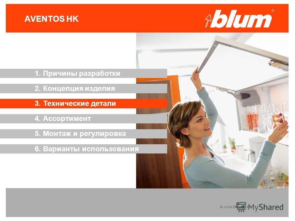 © Julius Blum GmbH AVENTOS HK 3. Технические детали 2. Концепция изделия 1. Причины разработки 4. Ассортимент 5. Монтаж и регулировка 6. Варианты использования